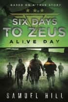 Six Days to Zeus - Alive Day (Based on a True Story) ebook by Samuel Hill