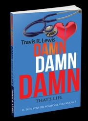 Damn Damn Damn That's Life - Is This You Or Someone You Know? ebook by Travis Lewis