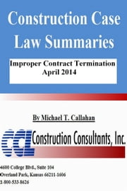 Construction Case Law Summaries: Improper Contract Termination - April 2014 ebook by Michael T. Callahan