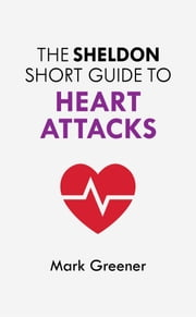 The Sheldon Short Guide to Heart Attacks ebook by Mark Greener