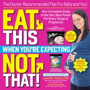 Eat This, Not That When You're Expecting - The Doctor-Recommended Plan for Baby and You! Your Complete Guide to the Very Best Foods for Every Stage of Pregnancy ebook by Jennifer Ashton