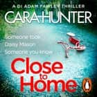 Close to Home - The 'impossible to put down' Richard & Judy Book Club thriller pick 2018 audiobook by Cara Hunter, Mr Lee Ingleby, Emma Cunniffe