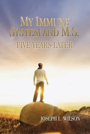 My Immune System and M.S.: Five Years Later ebook by Wilson, Joseph L.