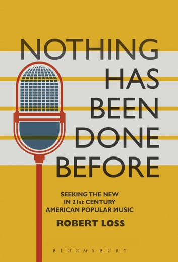 Nothing Has Been Done Before - Seeking the New in 21st-Century American Popular Music ebook by Professor Robert Loss