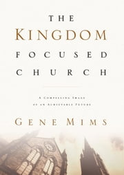 The Kingdom Focused Church: A Compelling Image of an Achievable Future for Your Church ebook by Gene Mims