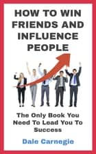 HOW TO WIN FRIENDS AND INFLUENCE PEOPLE - The Only Book You Need To Lead You To Success ebook by