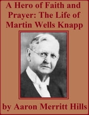 A Hero Of Faith And Prayer: Life Of Rev. M. W. Knapp ebook by Aaron Merritt Hills