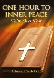 One Hour to Inner Peace - Faith Over Fear ebook by S. Kenneth Smith, Ed.D