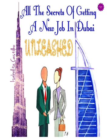 All The Secrets of Getting a New Job in Dubai! UNLEASHED! ebook by Isabelita Castilho