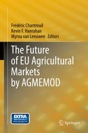 The Future of EU Agricultural Markets by AGMEMOD ebook by Frédéric Chantreuil,Kevin F. Hanrahan,Myrna van Leeuwen
