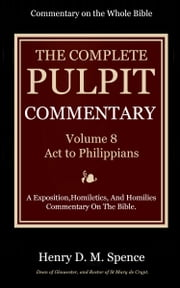 The Pulpit Commentary, Volume 8 - Acts to Philippians ebook by Spence, Henry D. M.