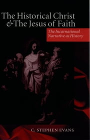 The Historical Christ and the Jesus of Faith - The Incarnational Narrative as History ebook by C. Stephen Evans