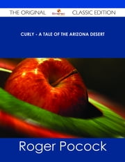 Curly - A Tale of the Arizona Desert - The Original Classic Edition ebook by Roger Pocock