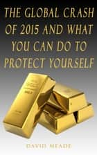 The Global Crash of 2015 and What You Can Do to Protect Yourself ebook by David Meade
