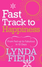 Fast Track to Happiness - From fed-up to fabulous in ten days ebook by Lynda Field