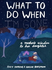 What to Do When I'm Gone - A Mother's Wisdom to Her Daughter ebook by Suzy Hopkins, Hallie Bateman