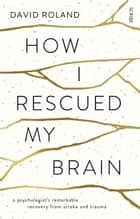 How I Rescued My Brain - a psychologist's remarkable recovery from stroke and trauma ebook by David Roland