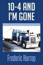 10-4 and I'M Gone ebook by Frederic Harrop