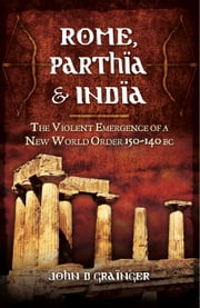 Rome, Parthia and India - The Violent Emergence of a New World Order 150-140 BC ebook by John D. Grainger