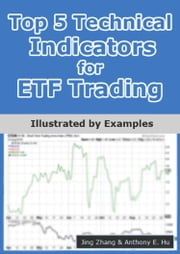 Top 5 Technical Indicators for ETF Trading - Illustrated by Examples ebook by Jing Zhang,Anthony E. Hu