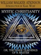 Mystic Christianity, or The Inner Teachings of the Master ebook by William Walker Atkinson, Karl Wurf