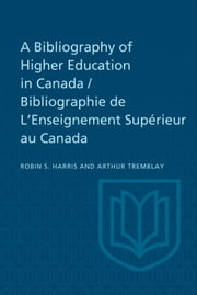 A Bibliography of Higher Education in Canada / Bibliographie de L'Enseignement Supérieur au Canada ebook by Robin Harris, Arthur Tremblay