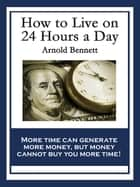 How to Live on 24 Hours a Day - With linked Table of Contents ebook by Arnold Bennett