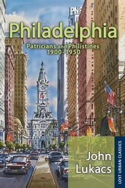 Philadelphia - Patricians and Philistines, 1900-1950 ebook by John Lukacs