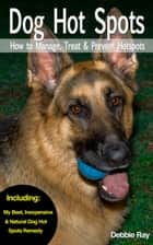 The Dog Owner's Home Hot Spot First Aid Companion for Dogs: Dog Hot Spots - How to Manage, Treat & Prevent Hot Spots in Dogs ebook by Debbie Ray