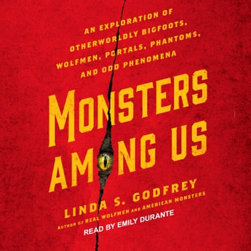 Monsters Among Us - An Exploration of Otherworldly Bigfoots, Wolfmen, Portals, Phantoms, and Odd Phenomena audiobook by Linda S. Godfrey