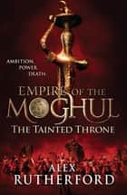 Empire of the Moghul: The Tainted Throne ebook by Alex Rutherford