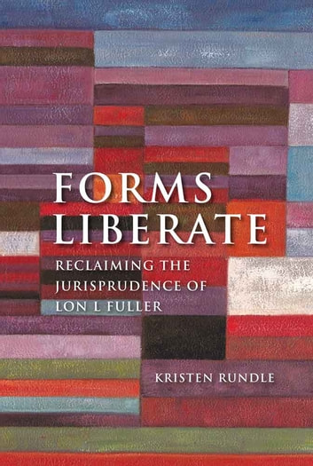 Forms Liberate - Reclaiming the Jurisprudence of Lon L Fuller ebook by Dr Kristen Rundle
