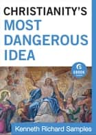 Christianity's Most Dangerous Idea (Ebook Shorts) ebook by Kenneth Richard Samples
