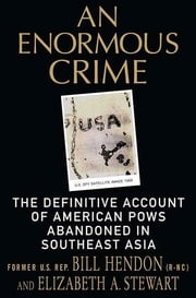 An Enormous Crime - The Definitive Account of American POWs Abandoned in Southeast Asia ebook by Bill Hendon,Elizabeth A. Stewart