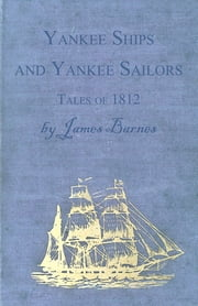 Yankee Ships and Yankee Sailors - Tales of 1812 ebook by James Barnes