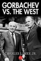 Gorbachev Vs. the West ebook by Charles L. Mee Jr.