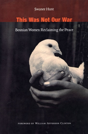 This Was Not Our War - Bosnian Women Reclaiming the Peace eBook by Swanee Hunt,William Jefferson Clinton
