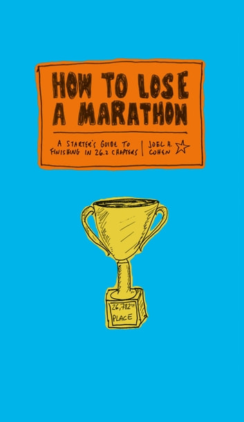 How to Lose a Marathon - A Starter's Guide to Finishing in 26.2 Chapters ebook by Joel Cohen