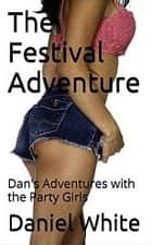 The Festival Adventure - Dan's Adventures with the Party Girls ebook by Dan White