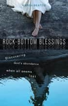 Rock-Bottom Blessings - Discovering God's Abundance When All Seems Lost ebook by Karen Beattie