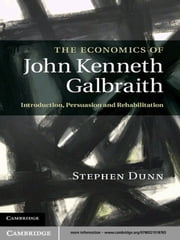 The Economics of John Kenneth Galbraith - Introduction, Persuasion, and Rehabilitation ebook by Stephen P. Dunn
