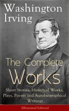 The Complete Works of Washington Irving: Short Stories, Historical Works, Plays, Poems and Autobiographical Writings (Illustrated Edition) - The Entire Opus of the Prolific American Writer, Biographer and Historian, Including The Legend of Sleepy Hollow... ebook by Washington Irving, Randolph Caldecott