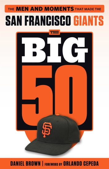 Big 50: San Francisco Giants - The Men and Moments that Made the San Francisco Giants ebook by Daniel Brown,Daniel Brown,Orlando Cepeda