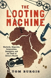 The Looting Machine - Warlords, Oligarchs, Corporations, Smugglers, and the Theft of Africa's Wealth ebook by Tom Burgis