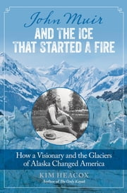 John Muir and the Ice That Started a Fire - How a Visionary and the Glaciers of Alaska Changed America ebook by Kim Heacox