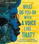 What Do You Do with a Voice Like That? - The Story of Extraordinary Congresswoman Barbara Jordan ebook by Chris Barton, Ekua Holmes