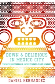 Down and Delirious in Mexico City - The Aztec Metropolis in the Twenty-First Century ebook by Daniel Hernandez