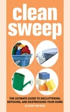 Clean Sweep - The Ultimate Guide to Decluttering, Detoxing, and Destressing Your Home ebook by Alison Haynes