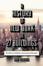 A History of New York in 27 Buildings - The 400-Year Untold Story of an American Metropolis ebook by Sam Roberts