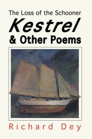 The Loss of the Schooner KESTREL - And Other Poems ebook by Richard Dey